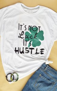 "DIY ""It's Not Luck, It's Hustle"" St. Patrick's Day Shirt made with the Cricut machine"